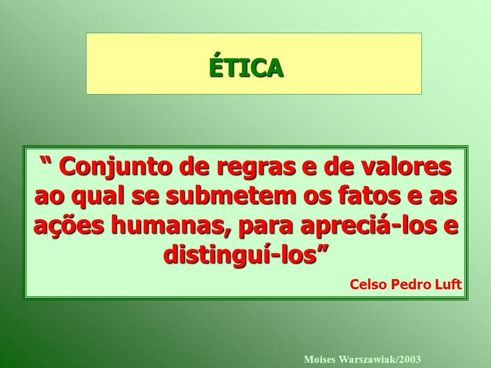ÉTICA Conjunto de regras e de valores ao qual se submetem os fatos e as ações humanas, para apreciá-los e distinguí-los