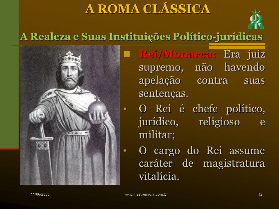 A ROMA CLÁSSICA A Realeza e Suas Instituições Político-jurídicas. Rei/Monarca: Era juiz supremo, não havendo apelação contra suas sentenças.
