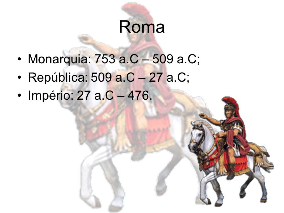 Roma Monarquia: 753 a.C – 509 a.C; República: 509 a.C – 27 a.C;