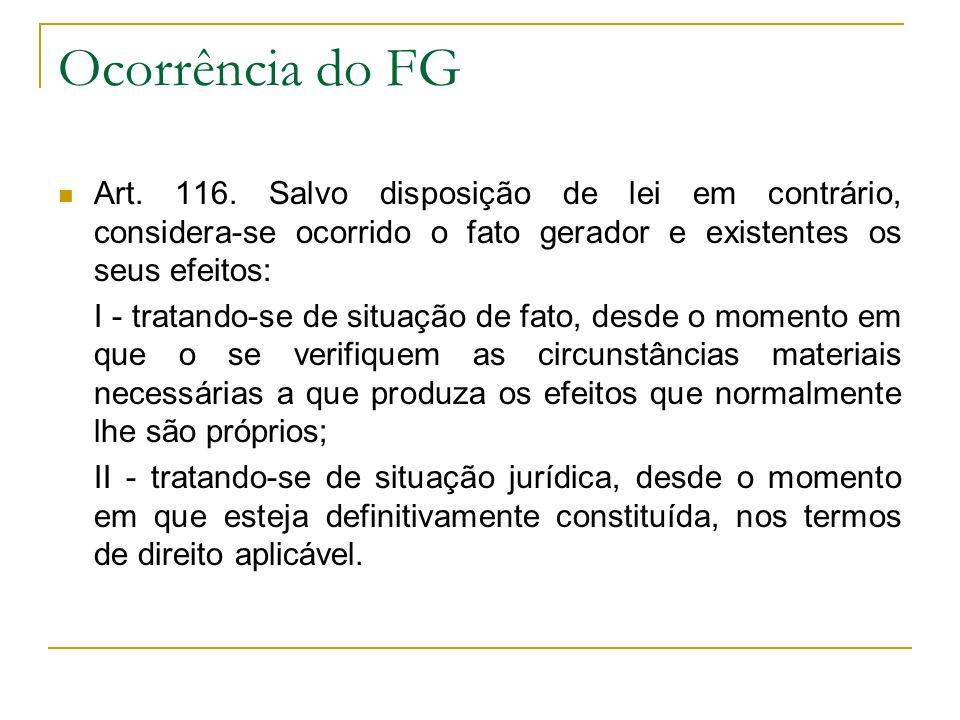 Ocorrência do FG Art. 116. Salvo disposição de lei em contrário, considera-se ocorrido o fato gerador e existentes os seus efeitos: