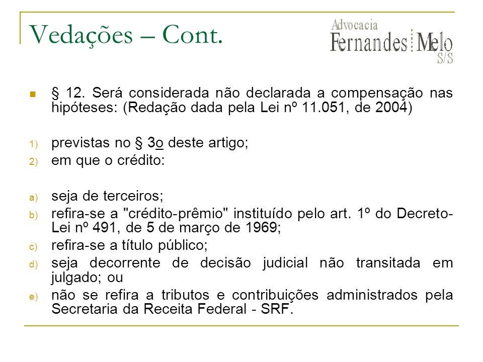 Vedações – Cont. § 12. Será considerada não declarada a compensação nas hipóteses: (Redação dada pela Lei nº 11.051, de 2004)