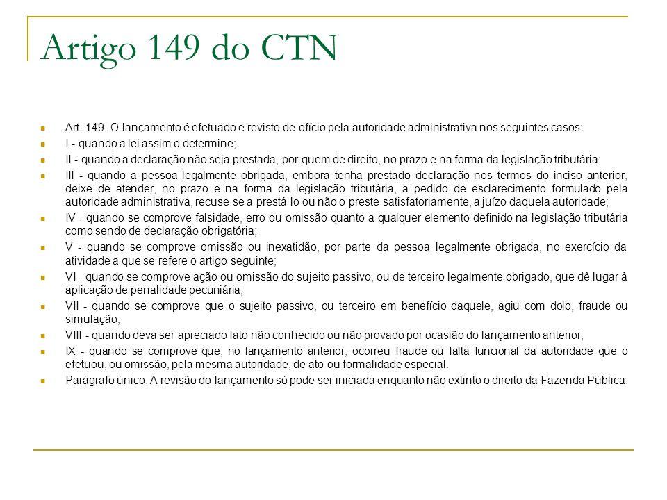 Artigo 149 do CTN Art. 149. O lançamento é efetuado e revisto de ofício pela autoridade administrativa nos seguintes casos: