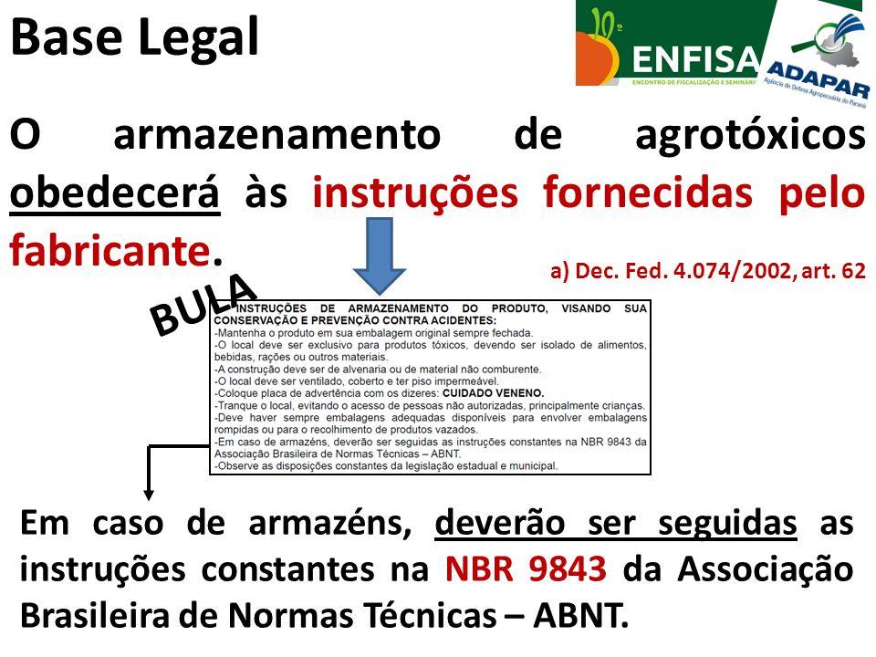 Base Legal O armazenamento de agrotóxicos obedecerá às instruções fornecidas pelo fabricante. a) Dec. Fed. 4.074/2002, art. 62.