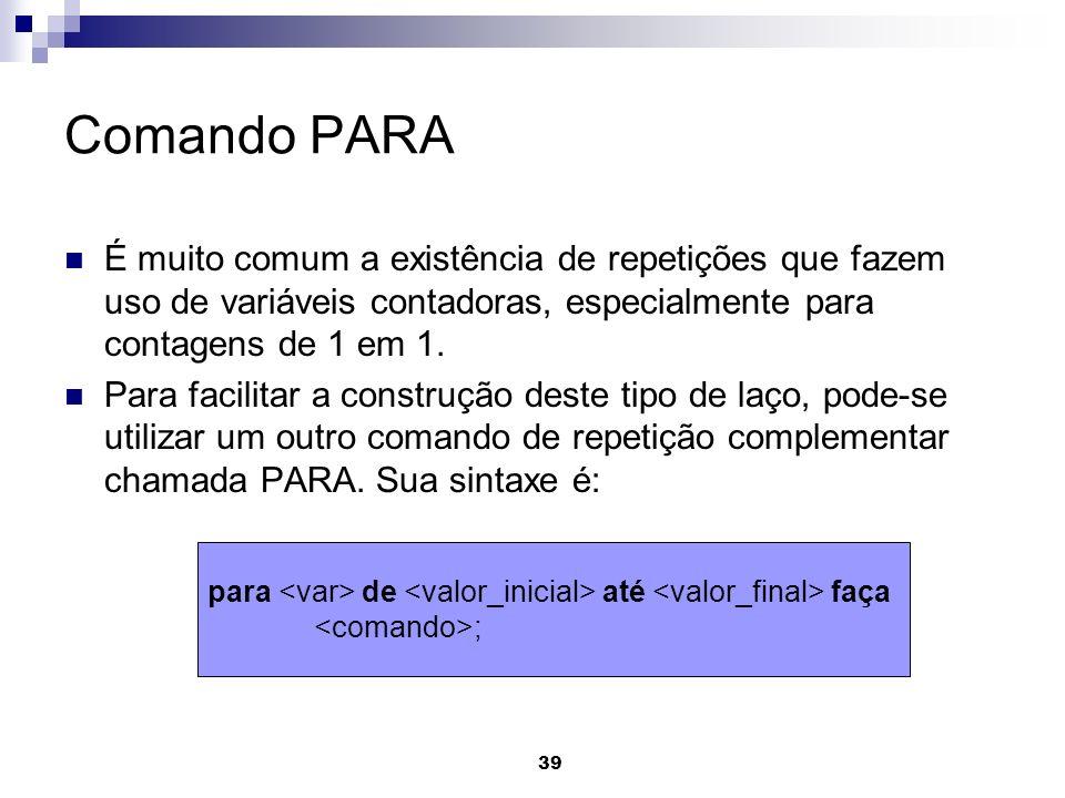 Comando PARA É muito comum a existência de repetições que fazem uso de variáveis contadoras, especialmente para contagens de 1 em 1.