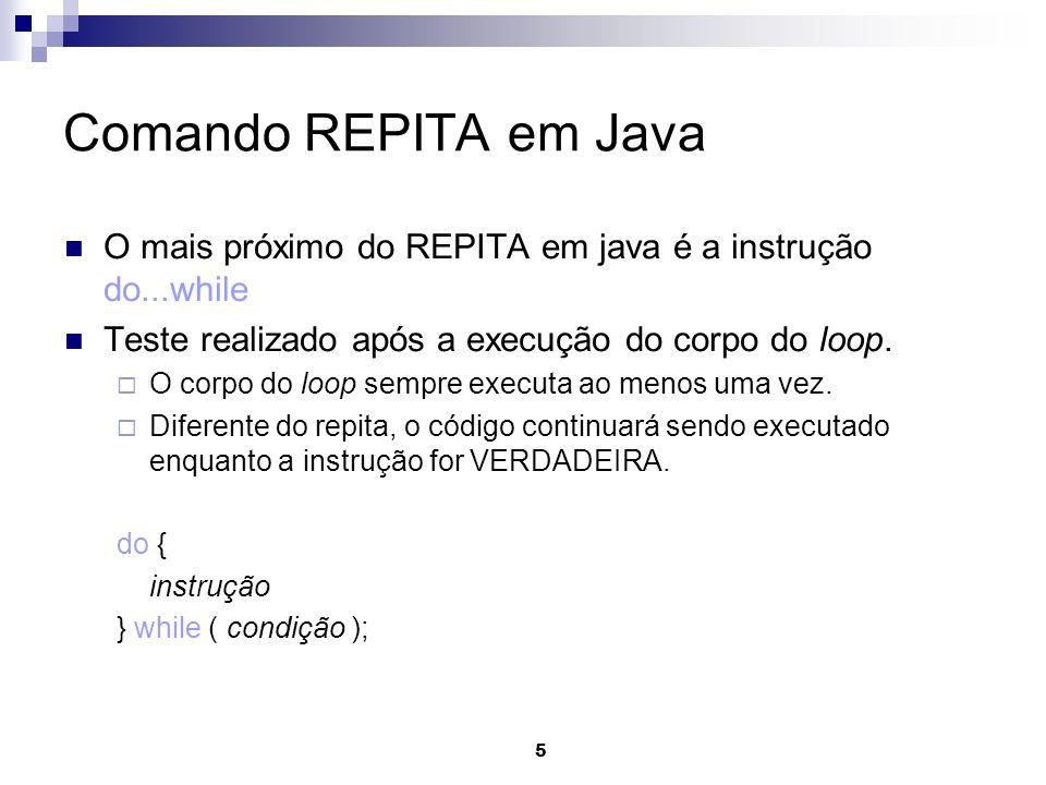 Comando REPITA em JavaO mais próximo do REPITA em java é a instrução do...while. Teste realizado após a execução do corpo do loop.