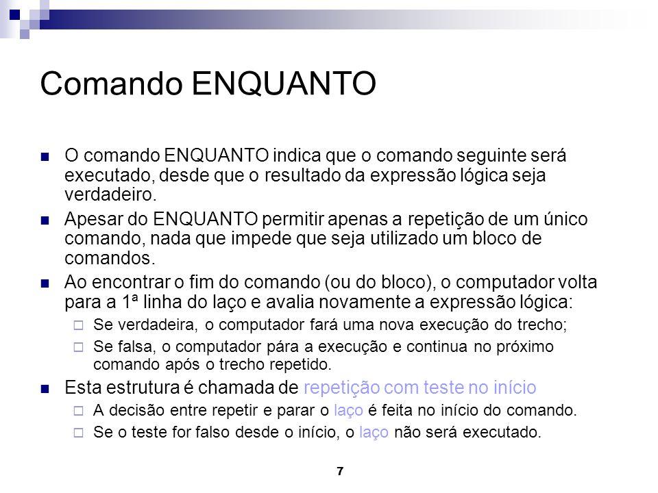 Comando ENQUANTO O comando ENQUANTO indica que o comando seguinte será executado, desde que o resultado da expressão lógica seja verdadeiro.