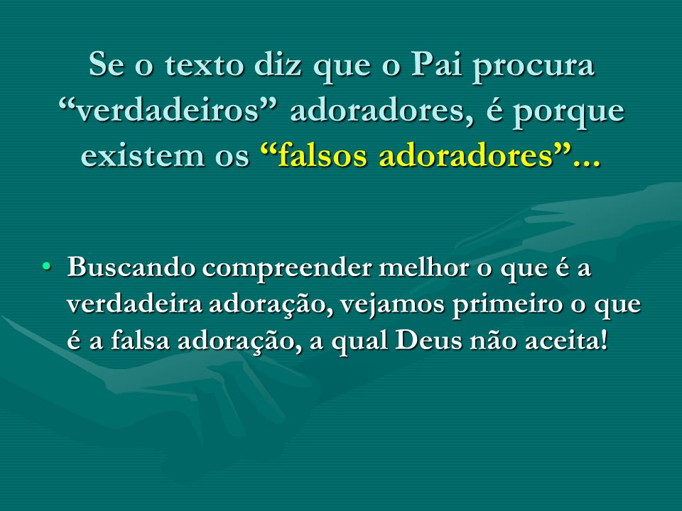 Se o texto diz que o Pai procura verdadeiros adoradores, é porque existem os falsos adoradores ...