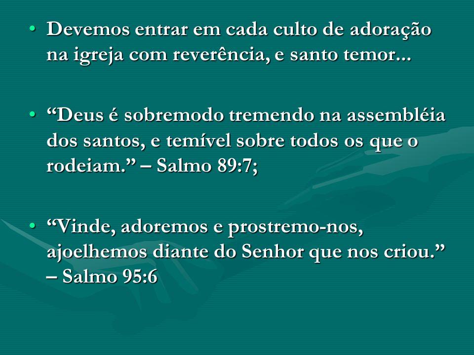 Devemos entrar em cada culto de adoração na igreja com reverência, e santo temor...