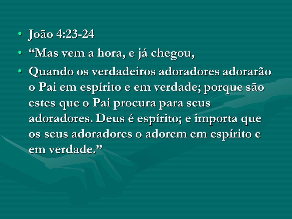 João 4:23-24 Mas vem a hora, e já chegou,