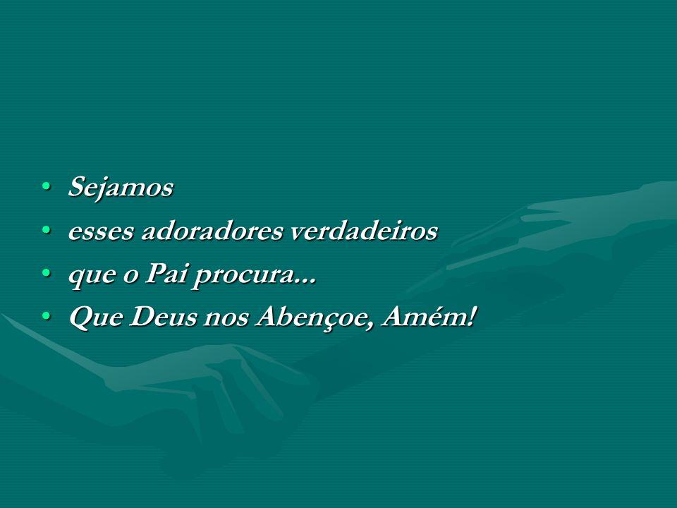 Sejamos esses adoradores verdadeiros que o Pai procura... Que Deus nos Abençoe, Amém!