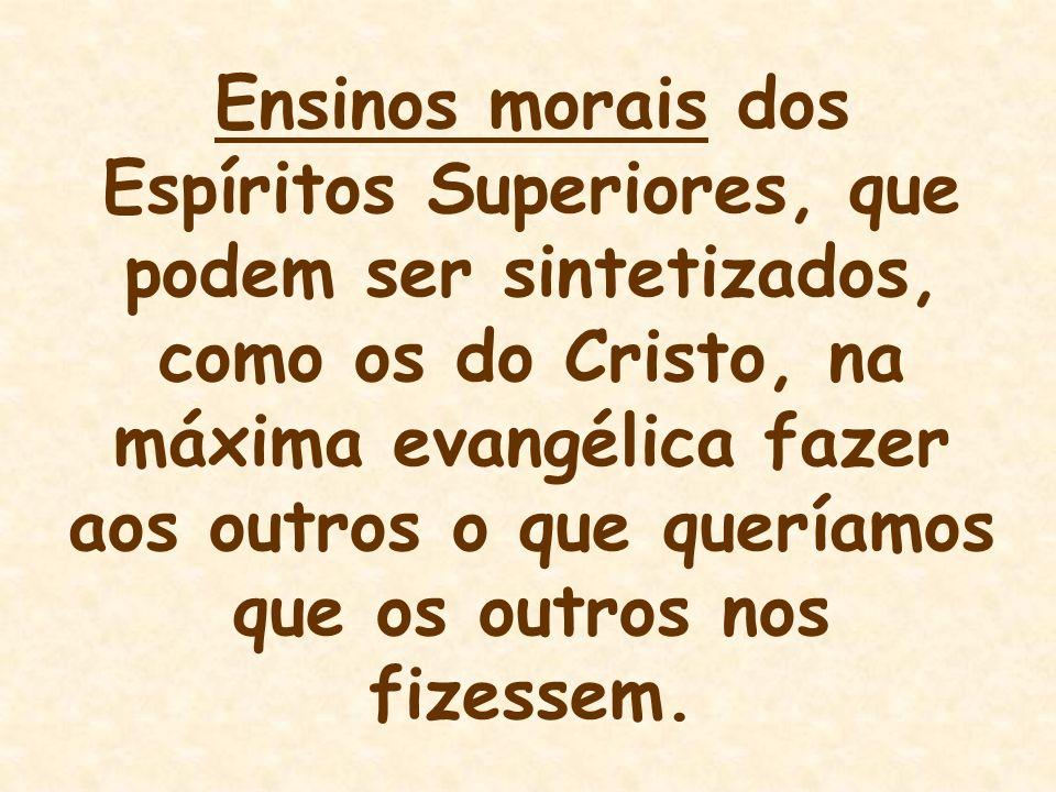 Ensinos morais dos Espíritos Superiores, que podem ser sintetizados, como os do Cristo, na máxima evangélica fazer aos outros o que queríamos que os outros nos fizessem.