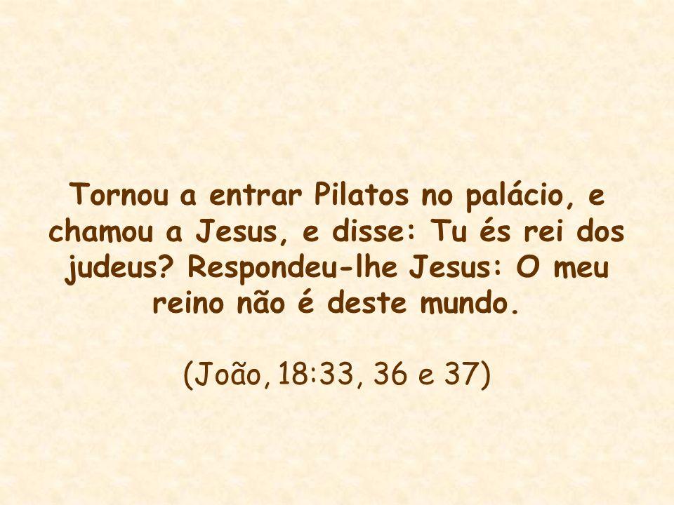 Tornou a entrar Pilatos no palácio, e chamou a Jesus, e disse: Tu és rei dos judeus Respondeu-lhe Jesus: O meu reino não é deste mundo.
