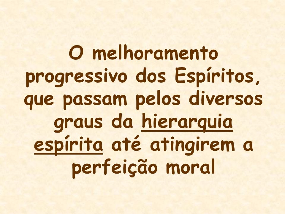 O melhoramento progressivo dos Espíritos, que passam pelos diversos graus da hierarquia espírita até atingirem a perfeição moral