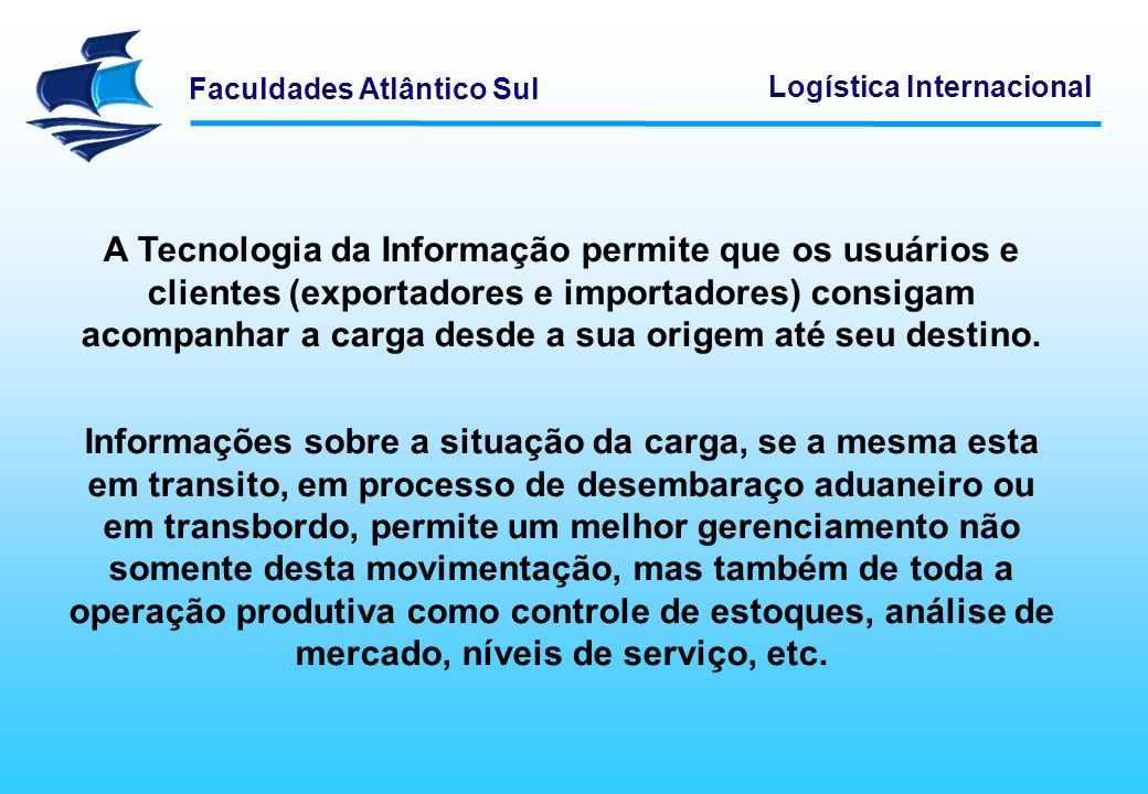 A Tecnologia da Informação permite que os usuários e clientes (exportadores e importadores) consigam acompanhar a carga desde a sua origem até seu destino.