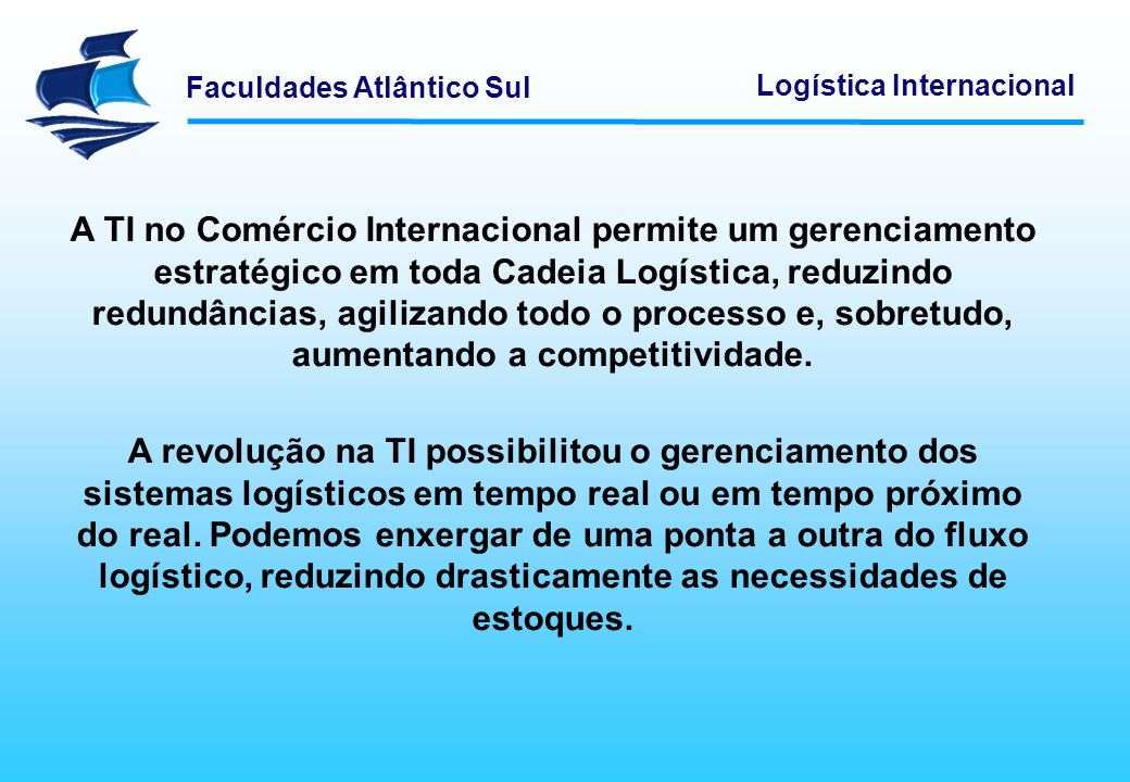 A TI no Comércio Internacional permite um gerenciamento estratégico em toda Cadeia Logística, reduzindo redundâncias, agilizando todo o processo e, sobretudo, aumentando a competitividade.