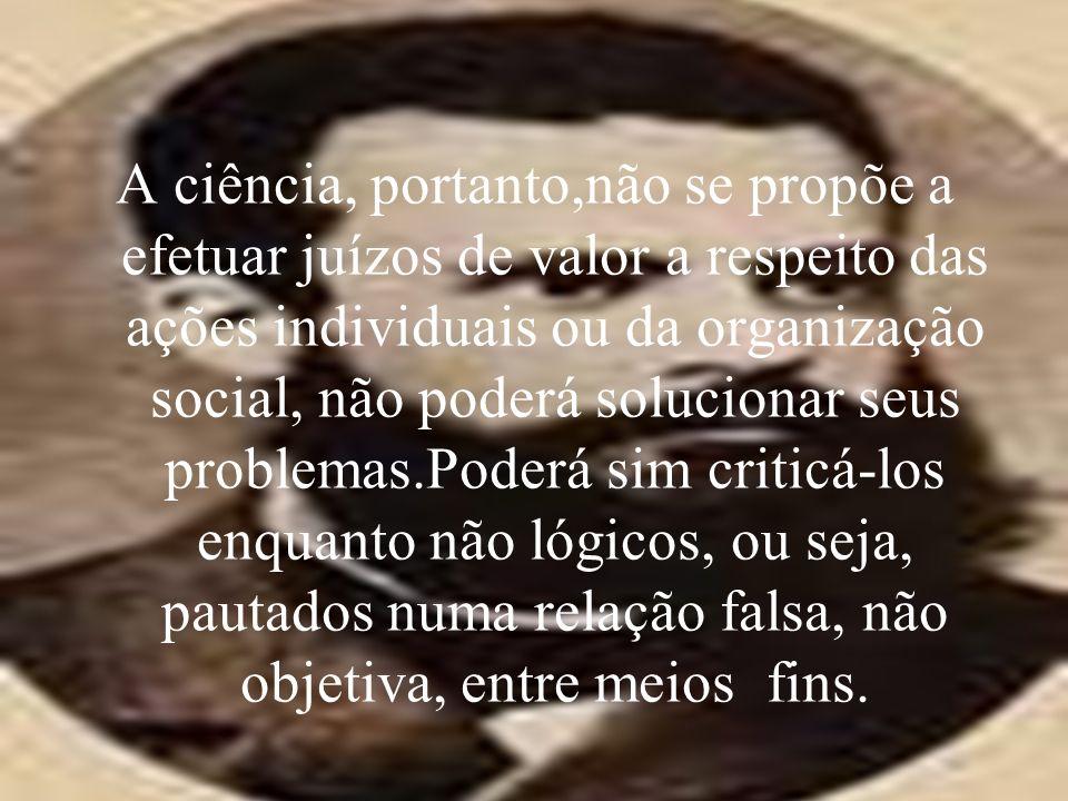 A ciência, portanto,não se propõe a efetuar juízos de valor a respeito das ações individuais ou da organização social, não poderá solucionar seus problemas.Poderá sim criticá-los enquanto não lógicos, ou seja, pautados numa relação falsa, não objetiva, entre meios fins.