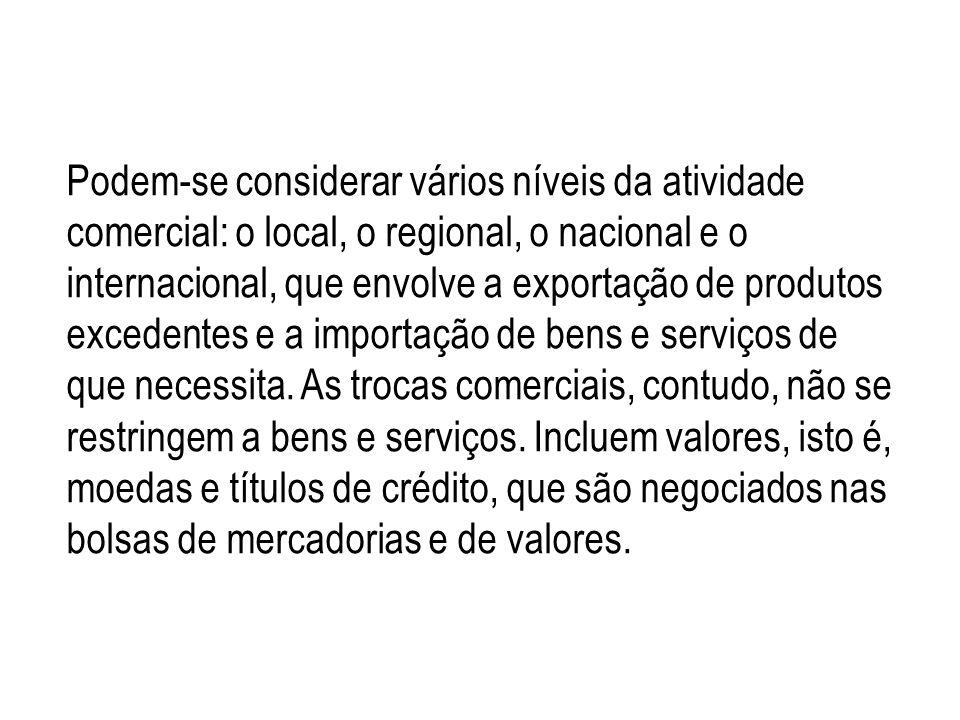 Podem-se considerar vários níveis da atividade comercial: o local, o regional, o nacional e o internacional, que envolve a exportação de produtos excedentes e a importação de bens e serviços de que necessita.
