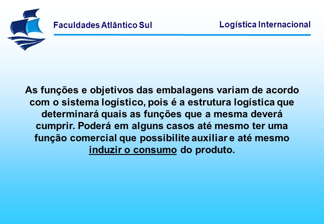 As funções e objetivos das embalagens variam de acordo com o sistema logístico, pois é a estrutura logística que determinará quais as funções que a mesma deverá cumprir.