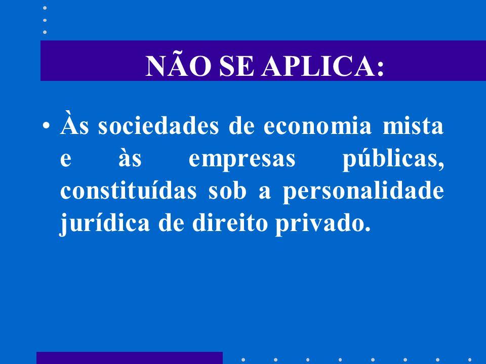 NÃO SE APLICA: Às sociedades de economia mista e às empresas públicas, constituídas sob a personalidade jurídica de direito privado.
