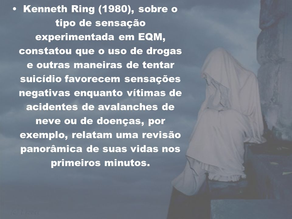 Kenneth Ring (1980), sobre o tipo de sensação experimentada em EQM, constatou que o uso de drogas e outras maneiras de tentar suicídio favorecem sensações negativas enquanto vítimas de acidentes de avalanches de neve ou de doenças, por exemplo, relatam uma revisão panorâmica de suas vidas nos primeiros minutos.