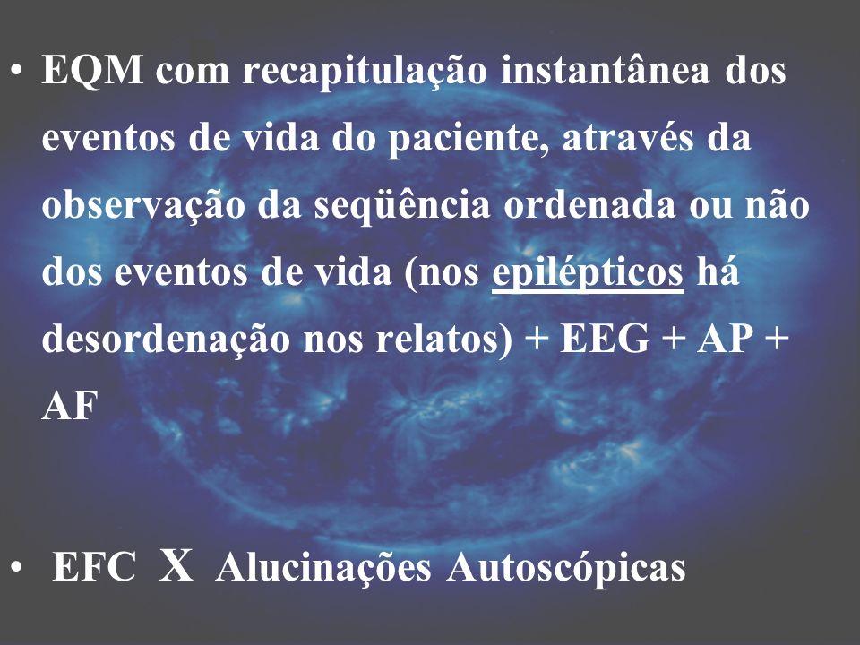 EQM com recapitulação instantânea dos eventos de vida do paciente, através da observação da seqüência ordenada ou não dos eventos de vida (nos epilépticos há desordenação nos relatos) + EEG + AP + AF