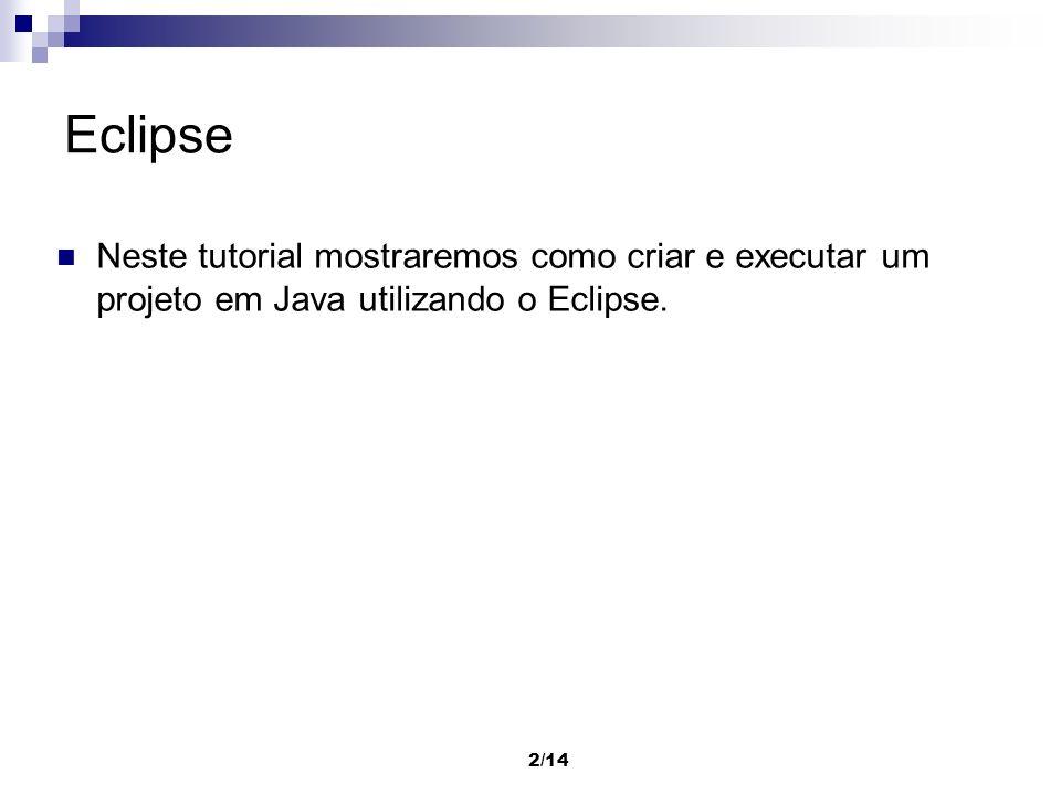 Eclipse Neste tutorial mostraremos como criar e executar um projeto em Java utilizando o Eclipse.