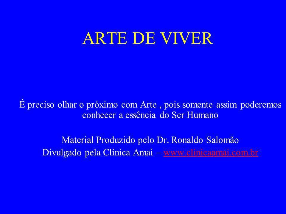 ARTE DE VIVER É preciso olhar o próximo com Arte , pois somente assim poderemos conhecer a essência do Ser Humano.