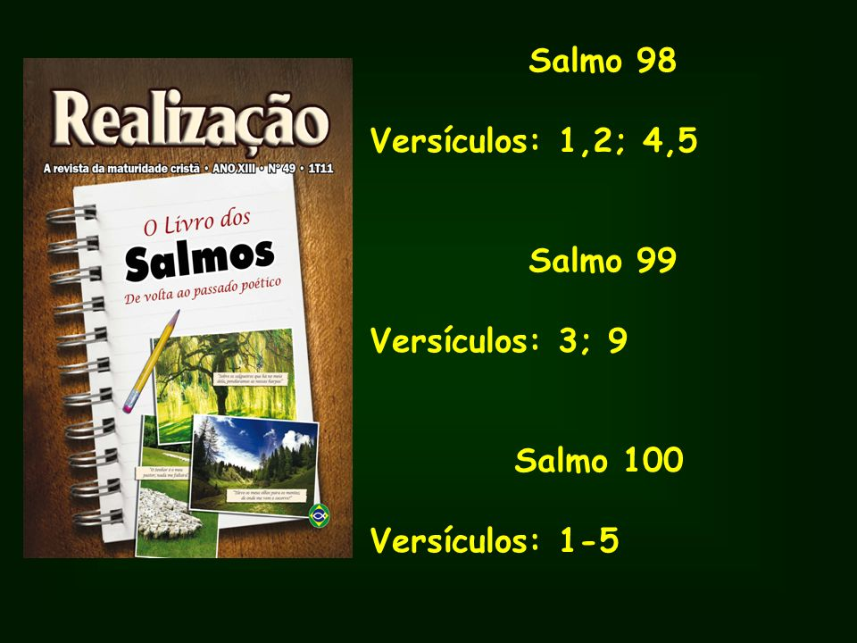 Salmo 98 Versículos: 1,2; 4,5 Salmo 99 Versículos: 3; 9 Salmo 100 Versículos: 1-5