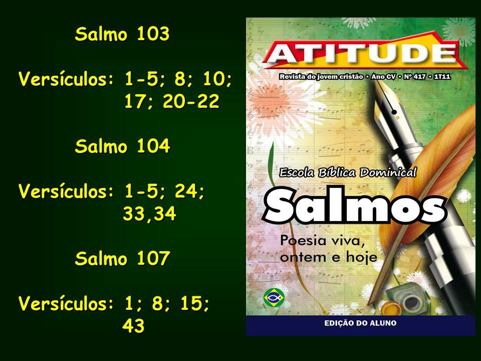Salmo 103Versículos: 1-5; 8; 10; 17; 20-22. Salmo 104. Versículos: 1-5; 24; 33,34. Salmo 107. Versículos: 1; 8; 15;