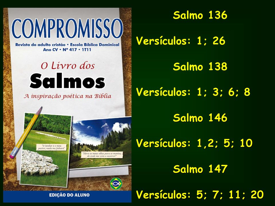 Salmo 136Versículos: 1; 26. Salmo 138. Versículos: 1; 3; 6; 8. Salmo 146. Versículos: 1,2; 5; 10. Salmo 147.