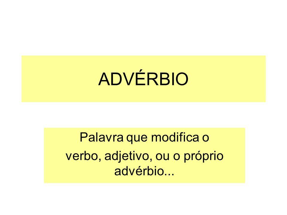 Palavra que modifica o verbo, adjetivo, ou o próprio advérbio...
