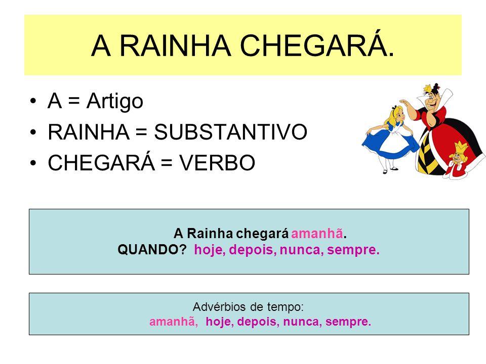 A RAINHA CHEGARÁ. A = Artigo RAINHA = SUBSTANTIVO CHEGARÁ = VERBO