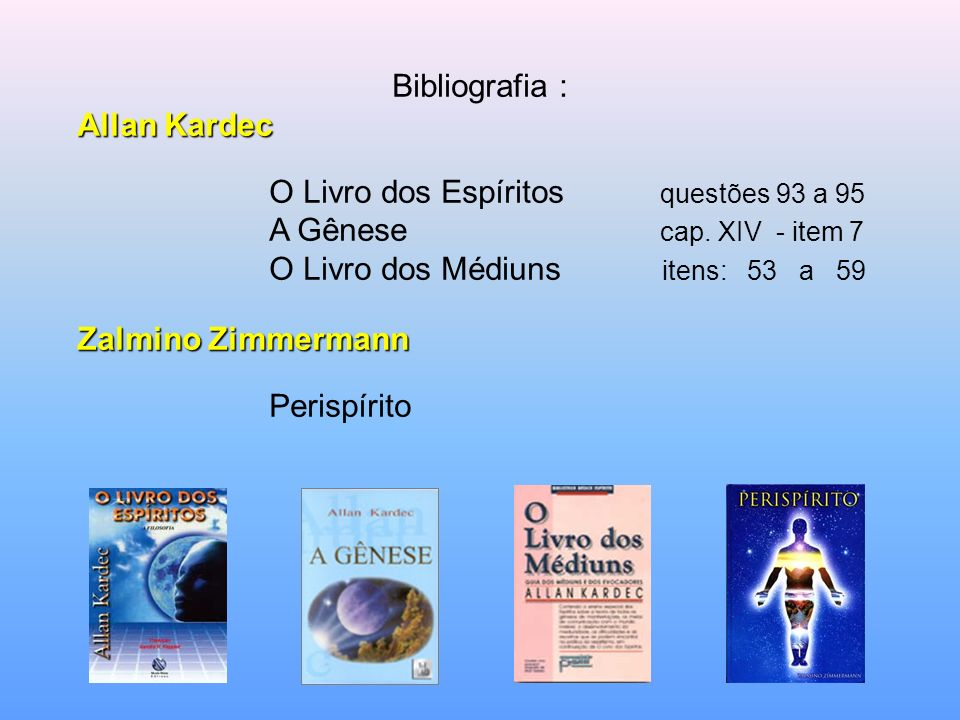 Bibliografia :Allan Kardec. O Livro dos Espíritos questões 93 a 95. A Gênese cap. XIV - item 7.