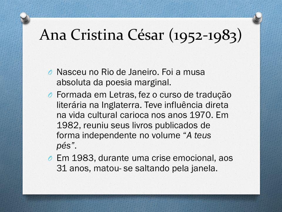 Ana Cristina César (1952-1983) Nasceu no Rio de Janeiro. Foi a musa absoluta da poesia marginal.