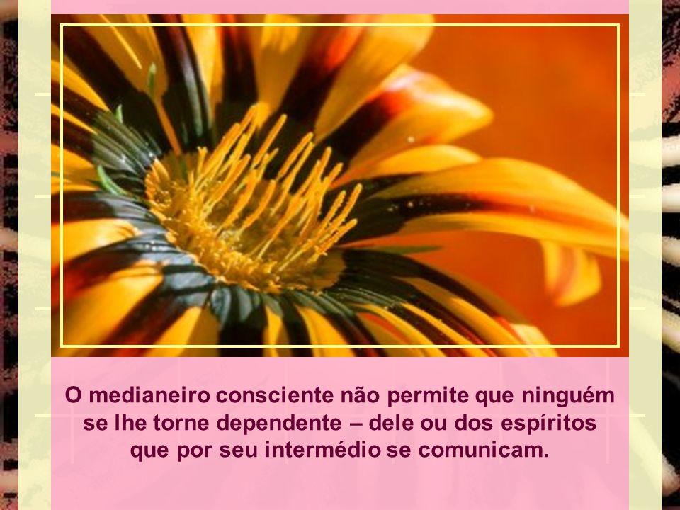 O medianeiro consciente não permite que ninguém se lhe torne dependente – dele ou dos espíritos que por seu intermédio se comunicam.