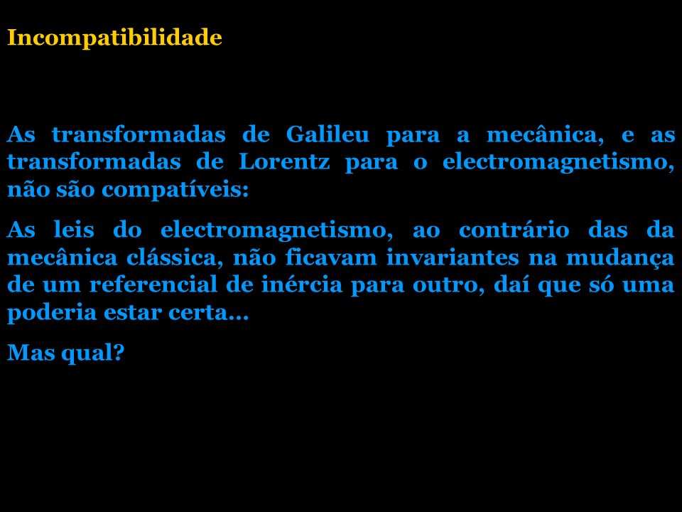 Incompatibilidade As transformadas de Galileu para a mecânica, e as transformadas de Lorentz para o electromagnetismo, não são compatíveis: