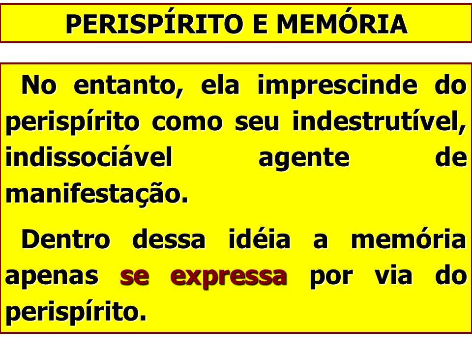 PERISPÍRITO E MEMÓRIA No entanto, ela imprescinde do perispírito como seu indestrutível, indissociável agente de manifestação.