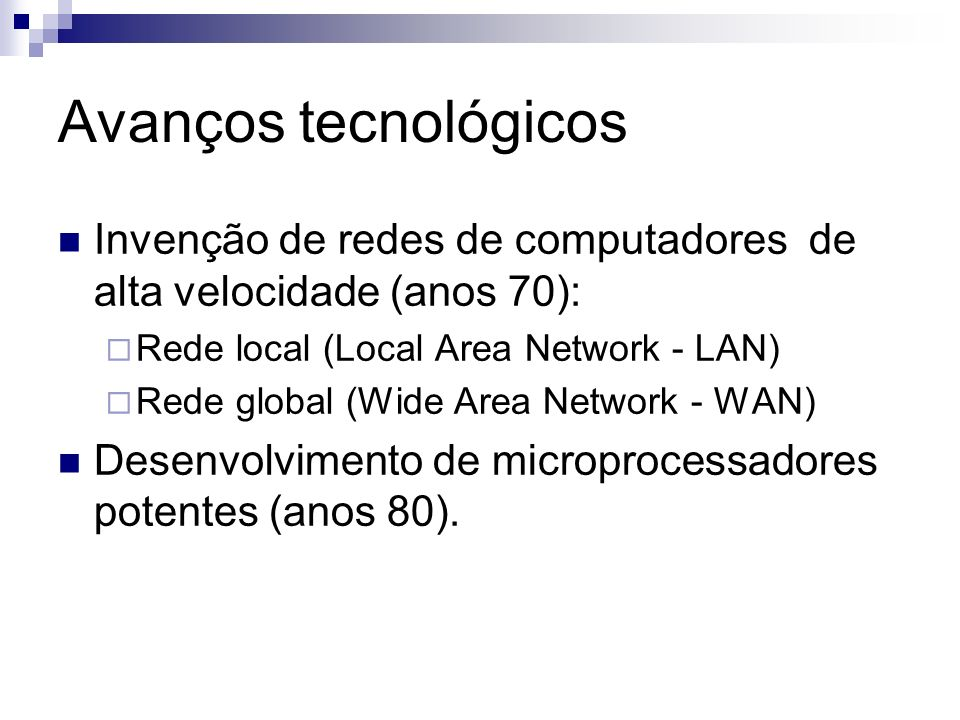 Avanços tecnológicos Invenção de redes de computadores de alta velocidade (anos 70): Rede local (Local Area Network - LAN)
