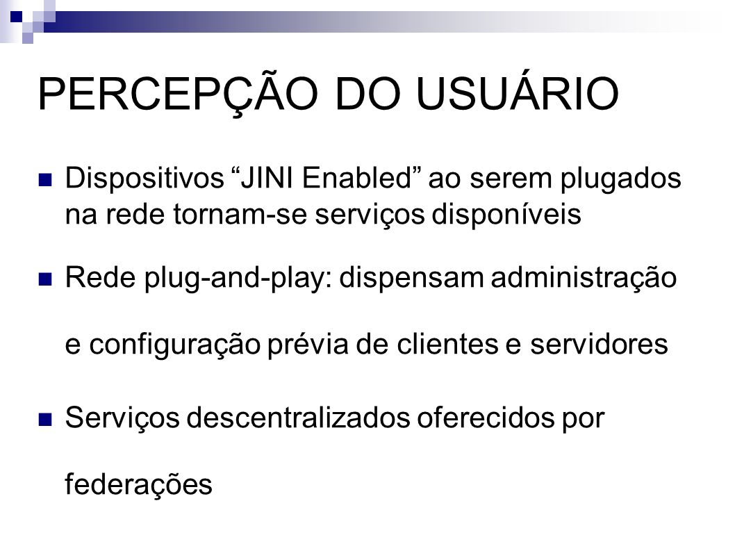 PERCEPÇÃO DO USUÁRIO Dispositivos JINI Enabled ao serem plugados na rede tornam-se serviços disponíveis.