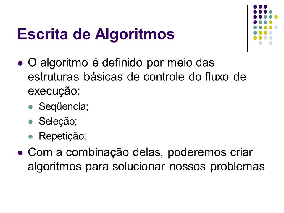 Escrita de Algoritmos O algoritmo é definido por meio das estruturas básicas de controle do fluxo de execução: