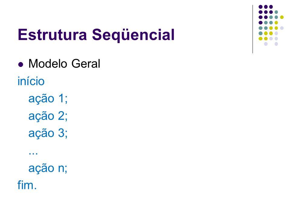 Estrutura Seqüencial Modelo Geral início ação 1; ação 2; ação 3; ...