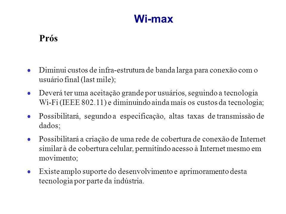 Wi-max Prós. Diminui custos de infra-estrutura de banda larga para conexão com o usuário final (last mile);