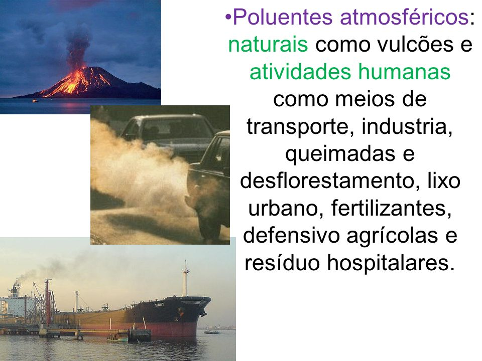 Poluentes atmosféricos: naturais como vulcões e atividades humanas como meios de transporte, industria, queimadas e desflorestamento, lixo urbano, fertilizantes, defensivo agrícolas e resíduo hospitalares.