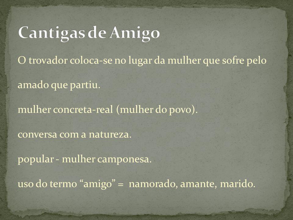 Cantigas de Amigo O trovador coloca-se no lugar da mulher que sofre pelo. amado que partiu. mulher concreta-real (mulher do povo).