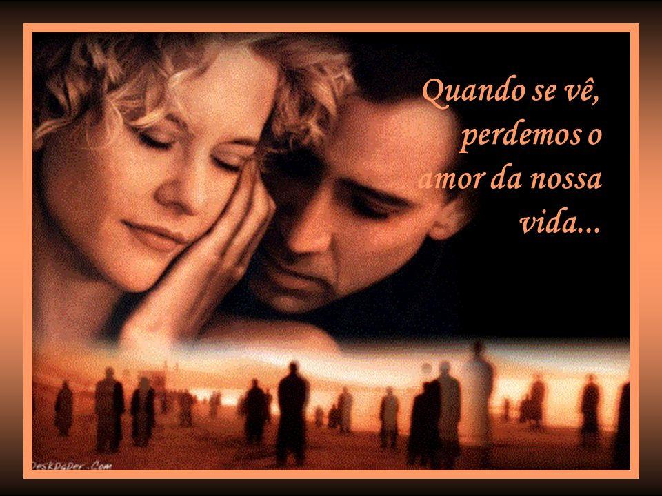 Quando se vê, perdemos o amor da nossa vida...