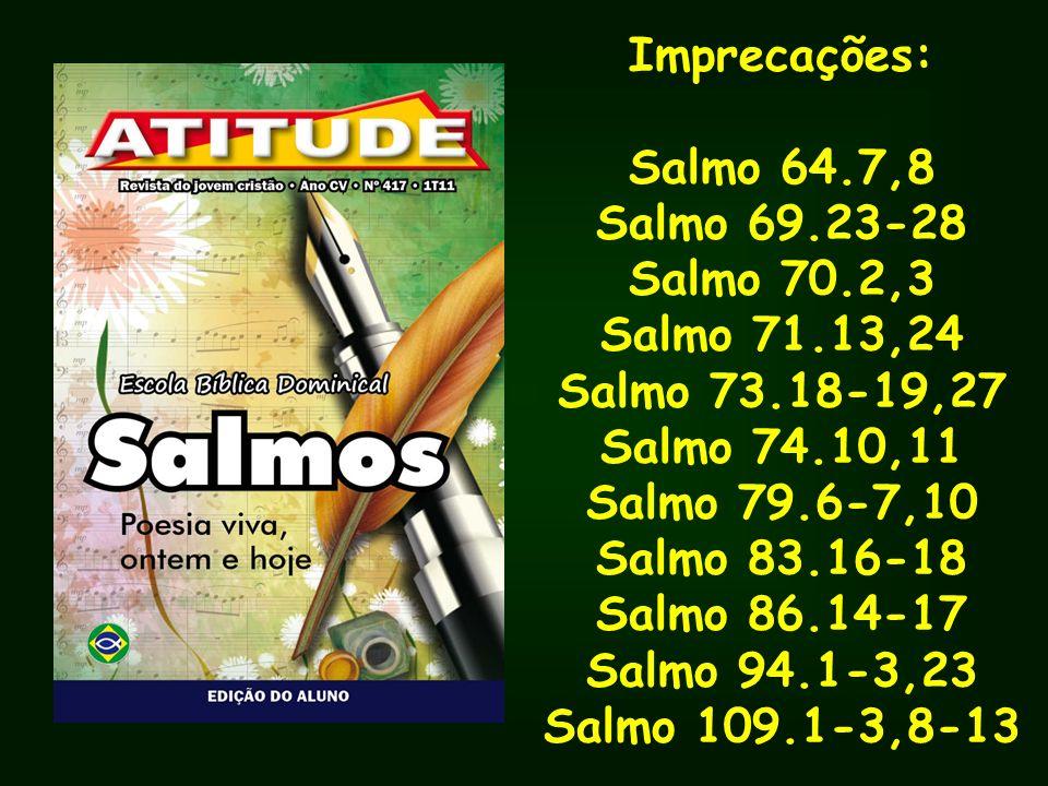 Imprecações: Salmo 64.7,8. Salmo 69.23-28. Salmo 70.2,3. Salmo 71.13,24. Salmo 73.18-19,27. Salmo 74.10,11.