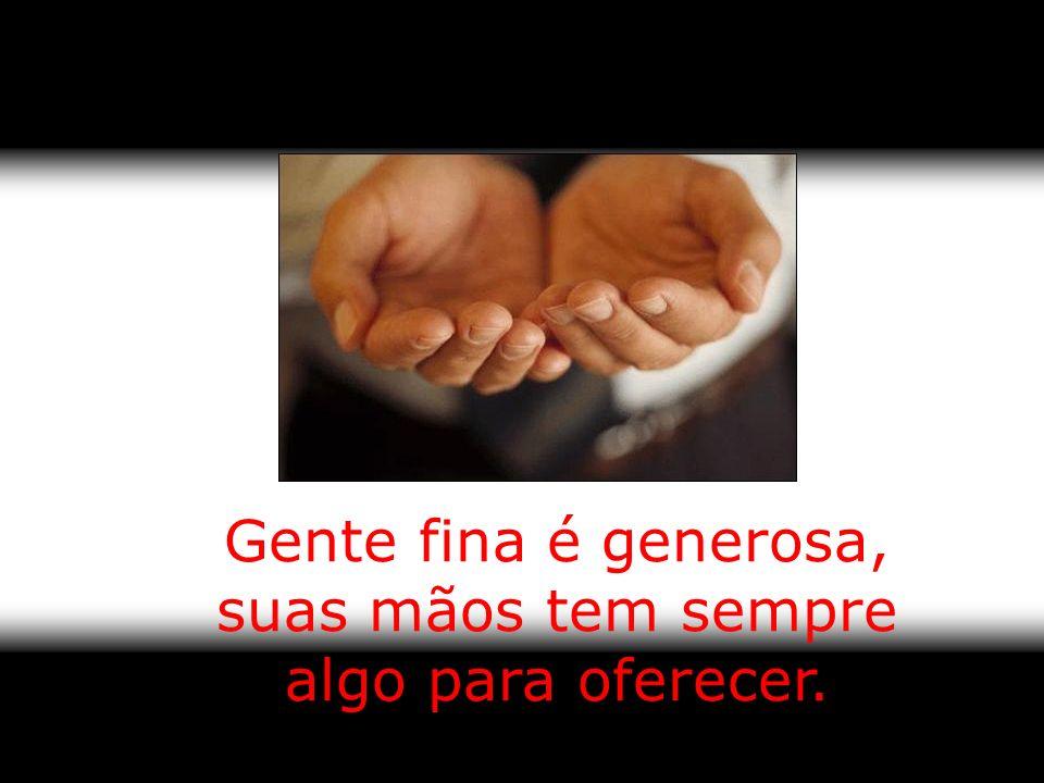 Gente fina é generosa, suas mãos tem sempre algo para oferecer.