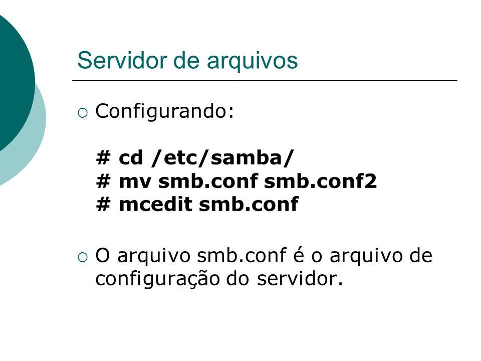 Servidor de arquivos Configurando: # cd /etc/samba/ # mv smb.conf smb.conf2 # mcedit smb.conf
