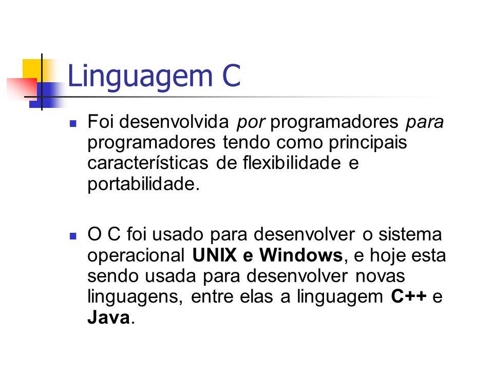 Linguagem C Foi desenvolvida por programadores para programadores tendo como principais características de flexibilidade e portabilidade.