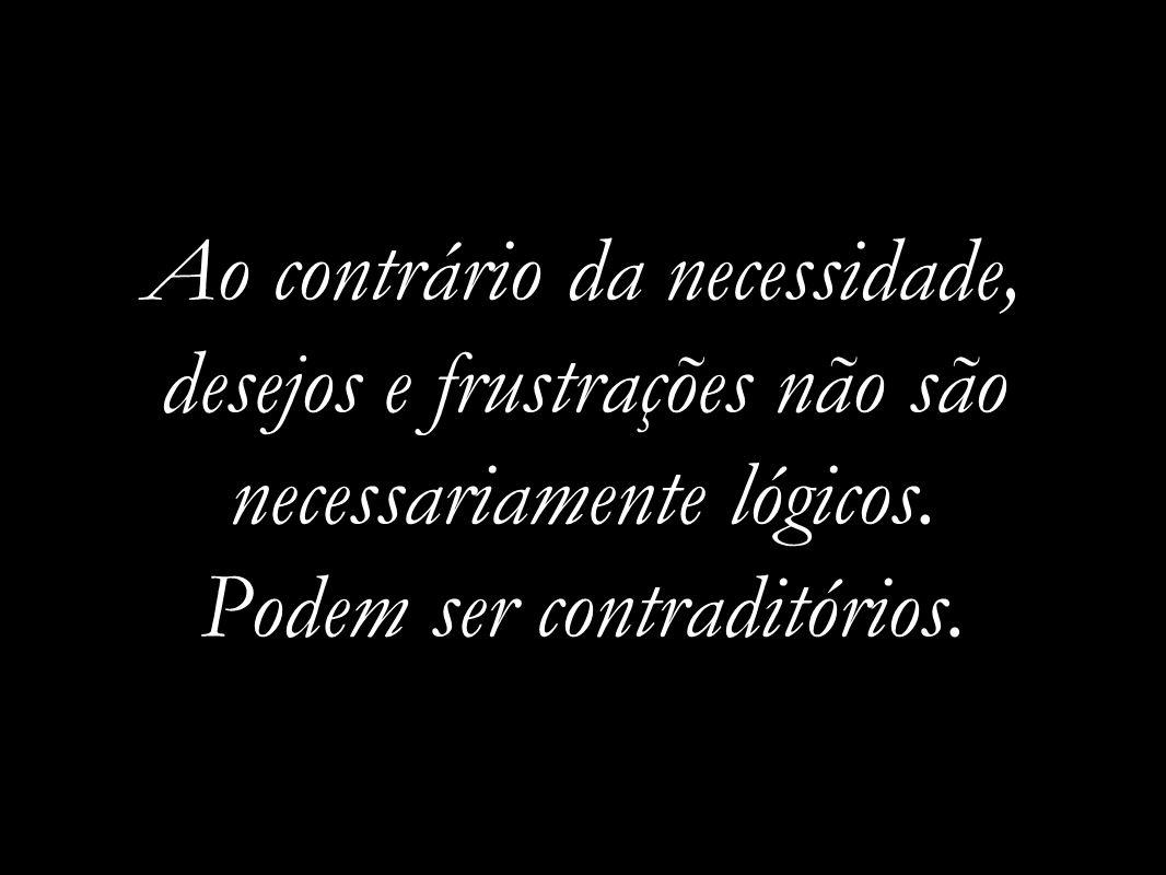 Ao contrário da necessidade, desejos e frustrações não são necessariamente lógicos.